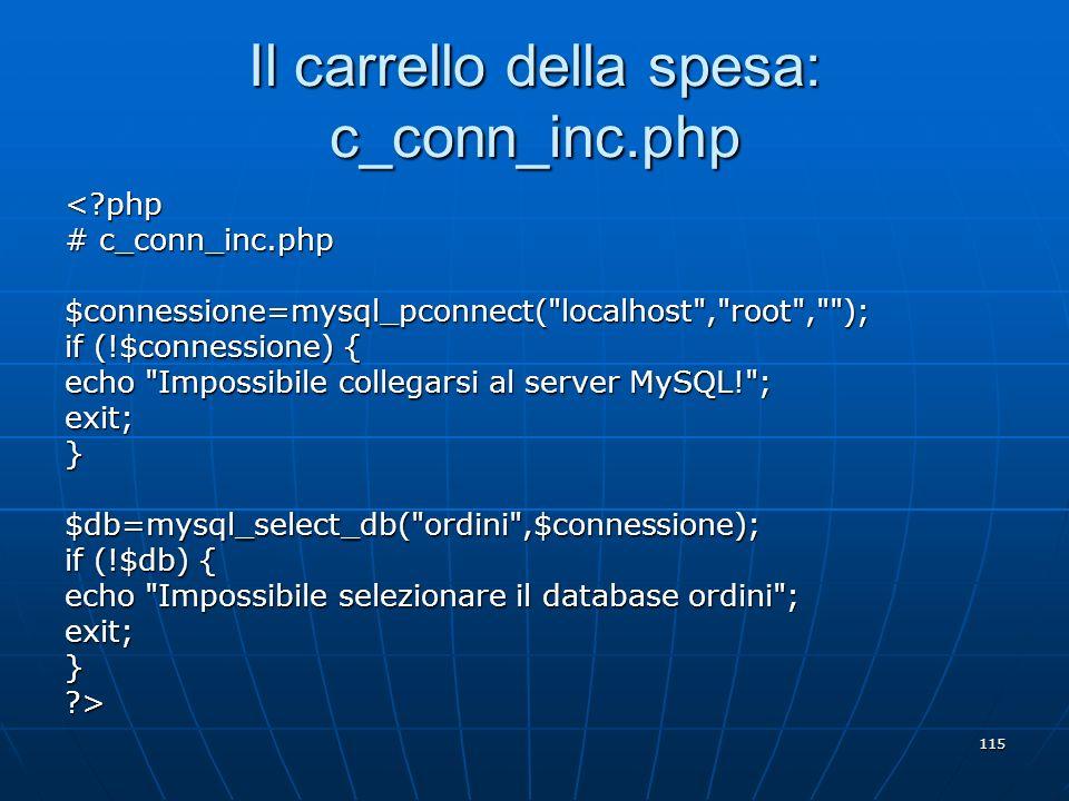 115 Il carrello della spesa: c_conn_inc.php <?php # c_conn_inc.php $connessione=mysql_pconnect(