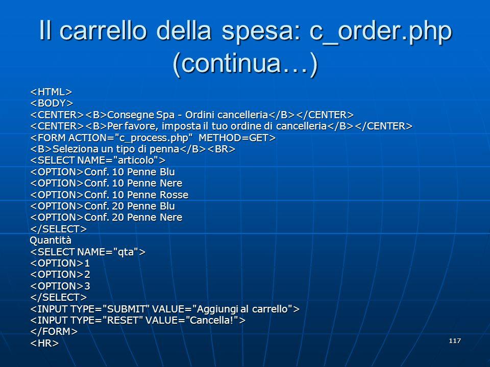 117 Il carrello della spesa: c_order.php (continua…) <HTML><BODY> Consegne Spa - Ordini cancelleria Consegne Spa - Ordini cancelleria Per favore, impo