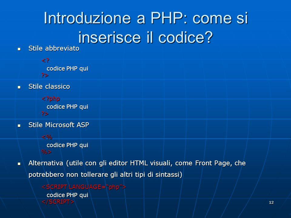 12 Introduzione a PHP: come si inserisce il codice? Stile abbreviato Stile abbreviato<? codice PHP qui ?> Stile classico Stile classico<?php codice PH