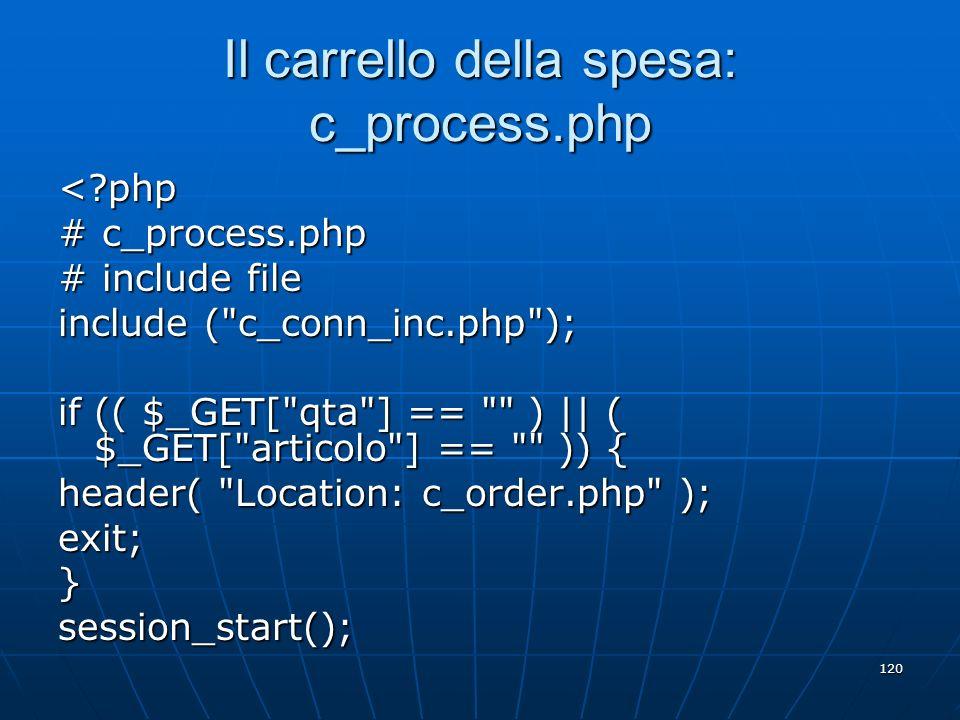 120 Il carrello della spesa: c_process.php <?php # c_process.php # include file include (