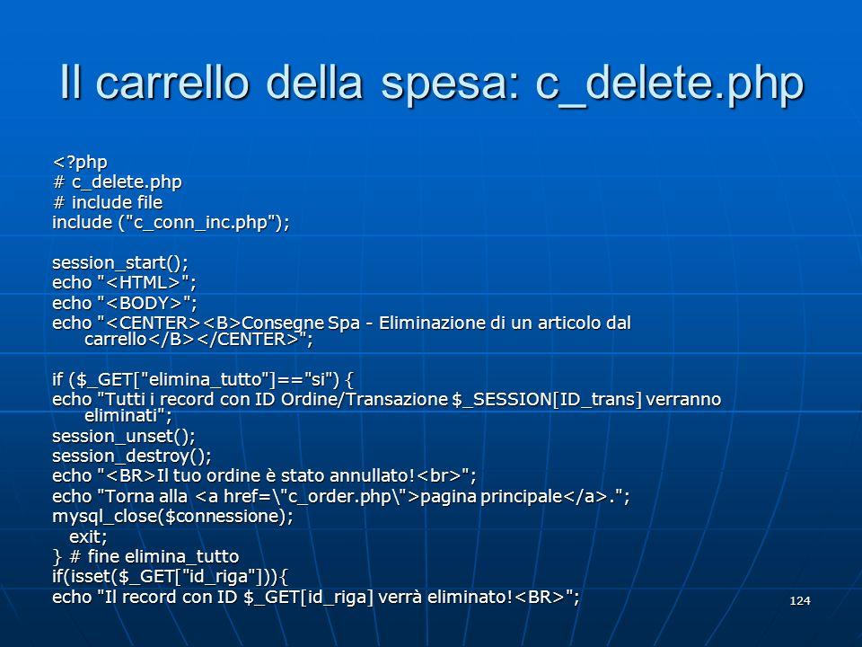 124 Il carrello della spesa: c_delete.php <?php # c_delete.php # include file include (