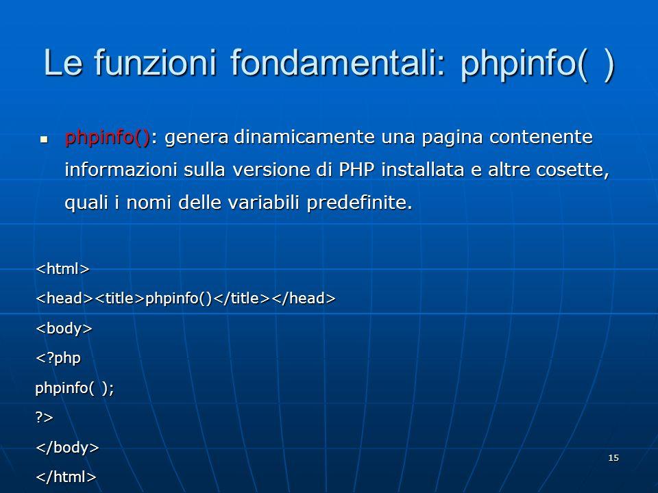 15 Le funzioni fondamentali: phpinfo( ) phpinfo(): genera dinamicamente una pagina contenente informazioni sulla versione di PHP installata e altre co