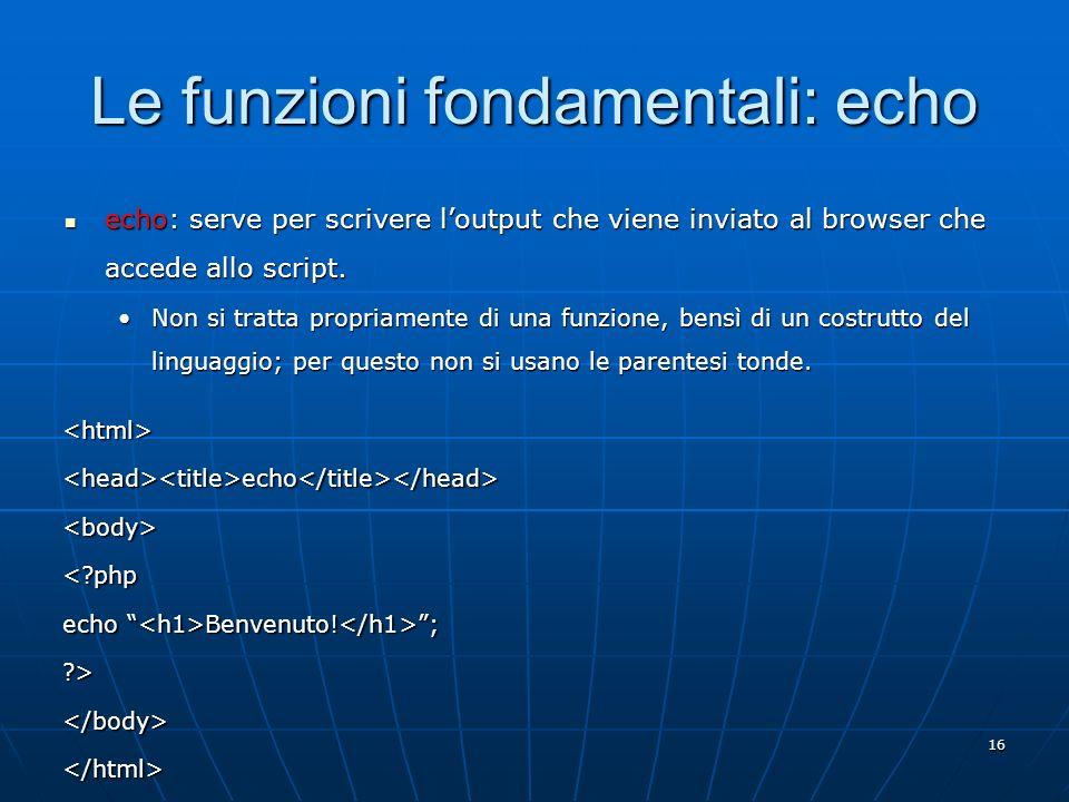 16 Le funzioni fondamentali: echo echo: serve per scrivere loutput che viene inviato al browser che accede allo script. echo: serve per scrivere loutp