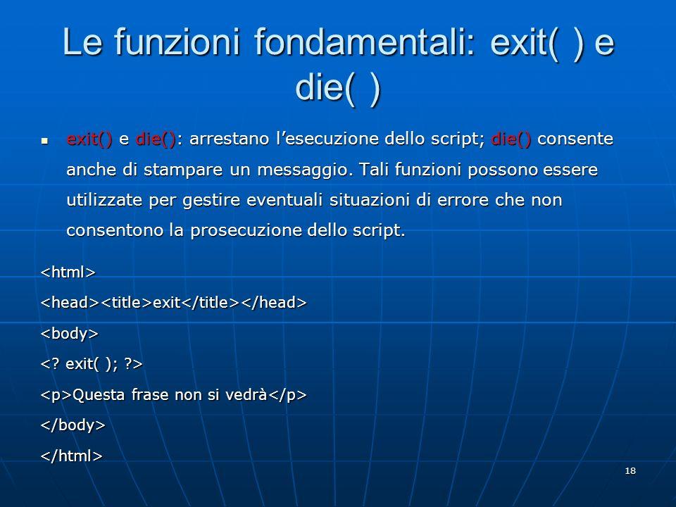 18 Le funzioni fondamentali: exit( ) e die( ) exit() e die(): arrestano lesecuzione dello script; die() consente anche di stampare un messaggio. Tali