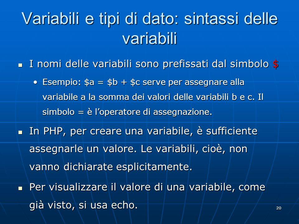 20 Variabili e tipi di dato: sintassi delle variabili I nomi delle variabili sono prefissati dal simbolo $ I nomi delle variabili sono prefissati dal