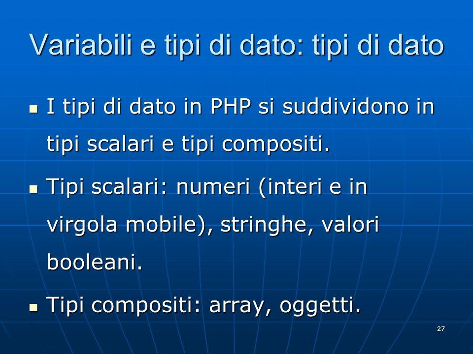 27 Variabili e tipi di dato: tipi di dato I tipi di dato in PHP si suddividono in tipi scalari e tipi compositi. I tipi di dato in PHP si suddividono