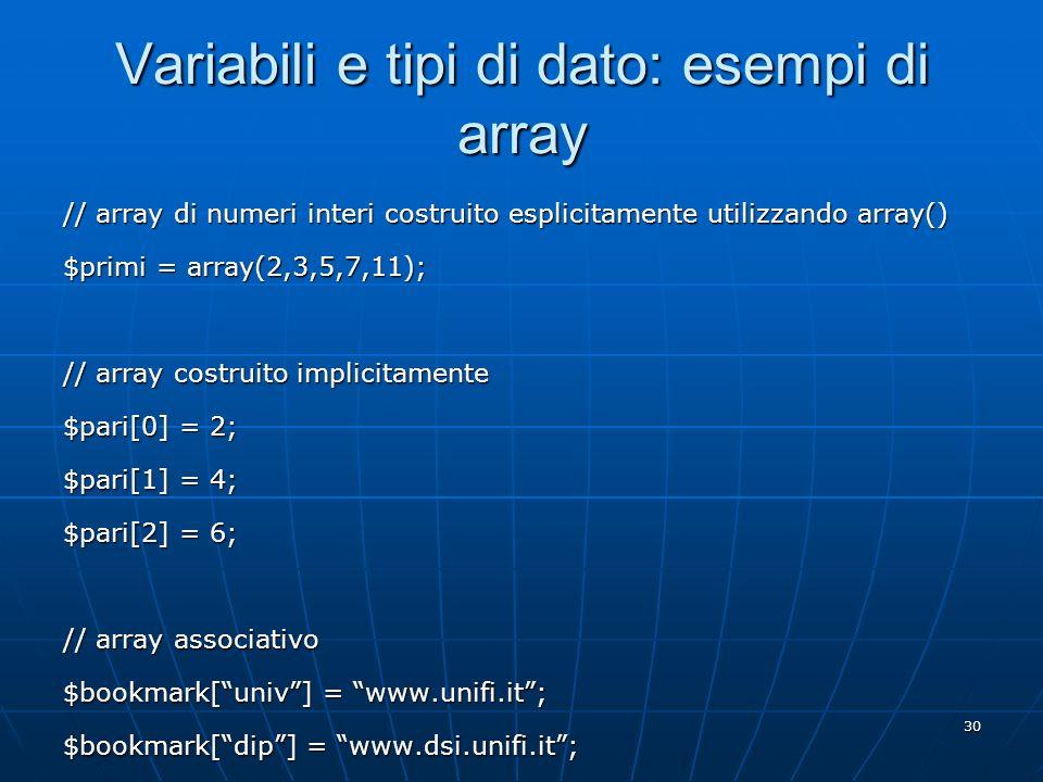 30 Variabili e tipi di dato: esempi di array // array di numeri interi costruito esplicitamente utilizzando array() $primi = array(2,3,5,7,11); // arr