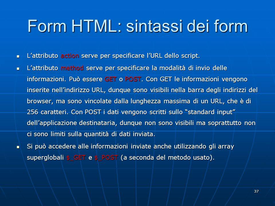 37 Form HTML: sintassi dei form Lattributo action serve per specificare lURL dello script. Lattributo action serve per specificare lURL dello script.