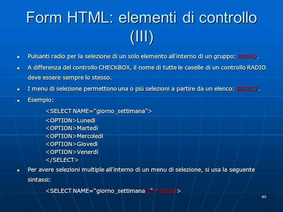 40 Form HTML: elementi di controllo (III) Pulsanti radio per la selezione di un solo elemento allinterno di un gruppo: RADIO. Pulsanti radio per la se