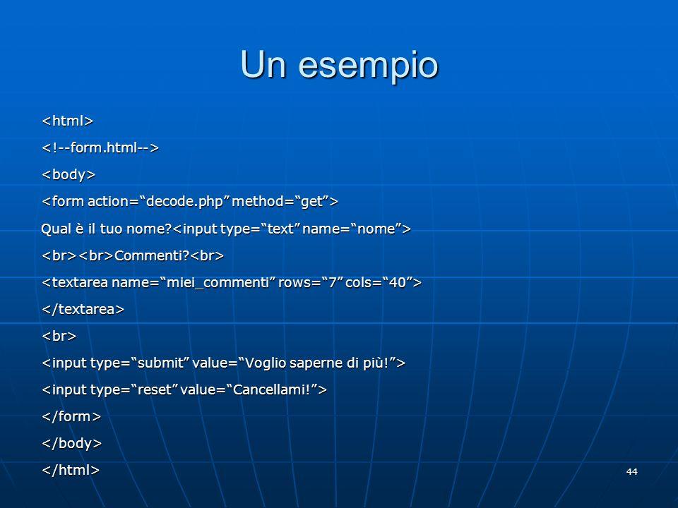 44 Un esempio <html><!--form.html--><body> Qual è il tuo nome? Qual è il tuo nome? <br><br>Commenti?<br> </textarea><br> </form></body></html>