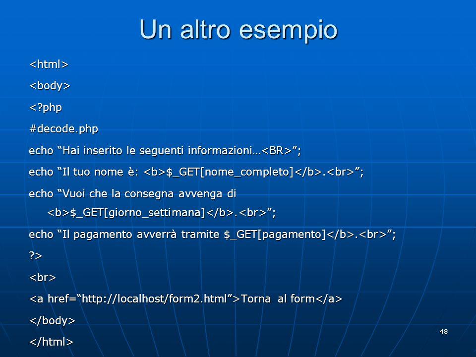 48 Un altro esempio <html><body><?php#decode.php echo Hai inserito le seguenti informazioni… ; echo Il tuo nome è: $_GET[nome_completo]. ; echo Vuoi c