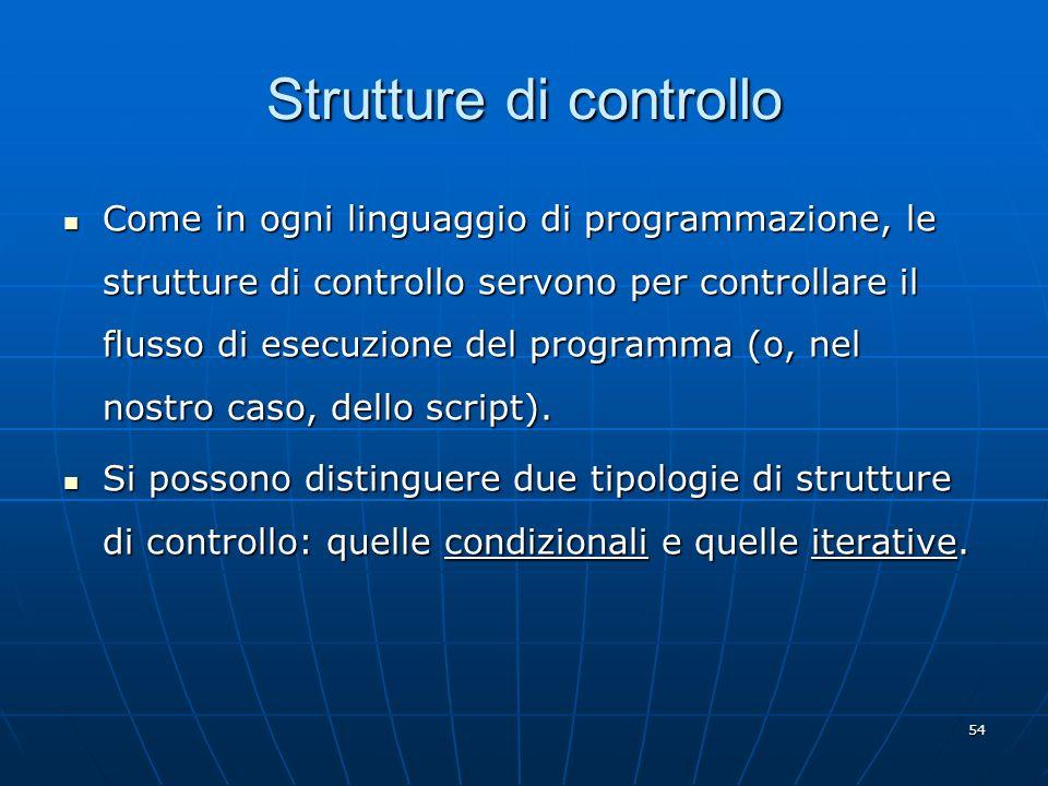 54 Strutture di controllo Come in ogni linguaggio di programmazione, le strutture di controllo servono per controllare il flusso di esecuzione del pro