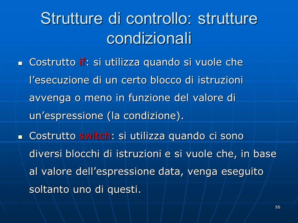 55 Strutture di controllo: strutture condizionali Costrutto if: si utilizza quando si vuole che lesecuzione di un certo blocco di istruzioni avvenga o