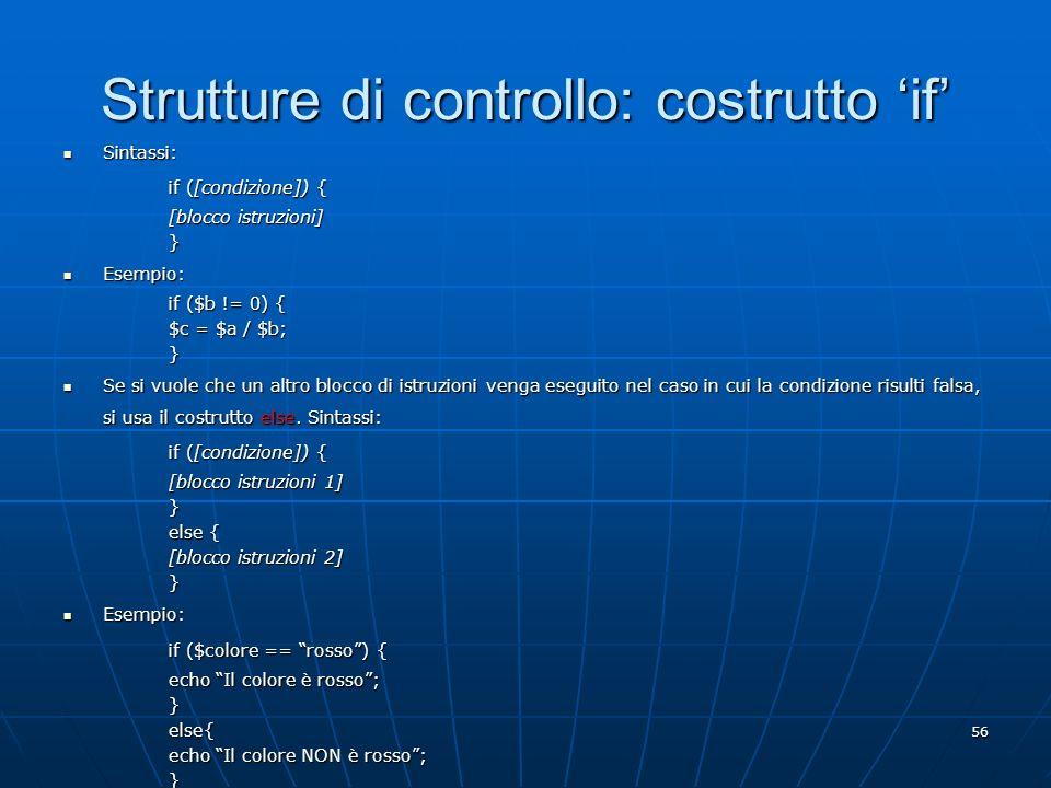 56 Strutture di controllo: costrutto if Sintassi: Sintassi: if ([condizione]) { [blocco istruzioni] } Esempio: Esempio: if ($b != 0) { $c = $a / $b; }