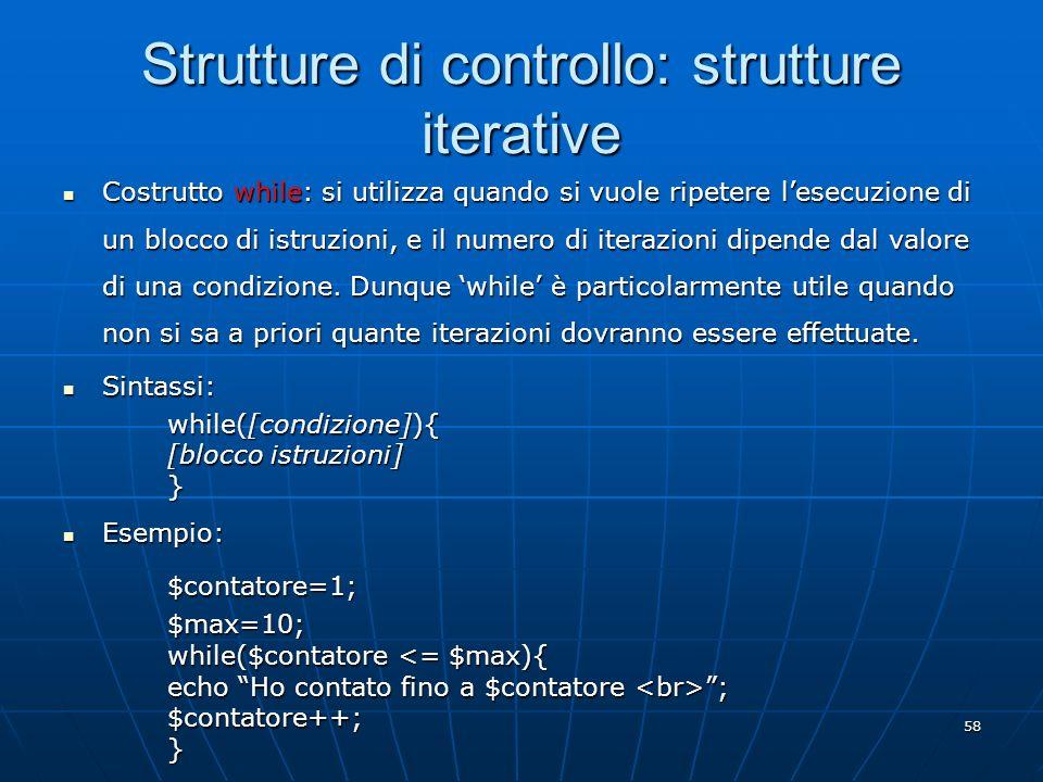 58 Strutture di controllo: strutture iterative Costrutto while: si utilizza quando si vuole ripetere lesecuzione di un blocco di istruzioni, e il nume