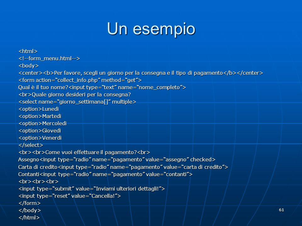 61 Un esempio <html><!--form_menu.html--><body> Per favore, scegli un giorno per la consegna e il tipo di pagamento Per favore, scegli un giorno per l