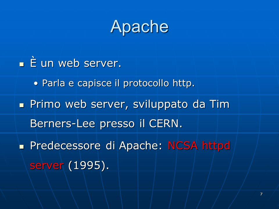 7 Apache È un web server. È un web server. Parla e capisce il protocollo http.Parla e capisce il protocollo http. Primo web server, sviluppato da Tim