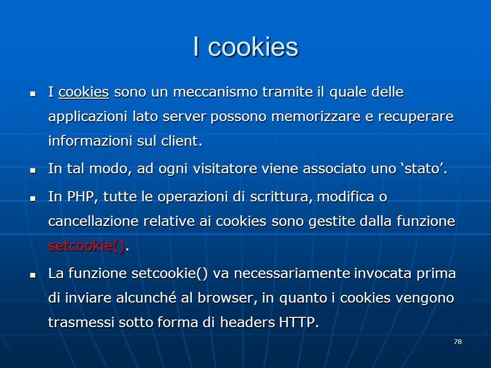78 I cookies I cookies sono un meccanismo tramite il quale delle applicazioni lato server possono memorizzare e recuperare informazioni sul client. I