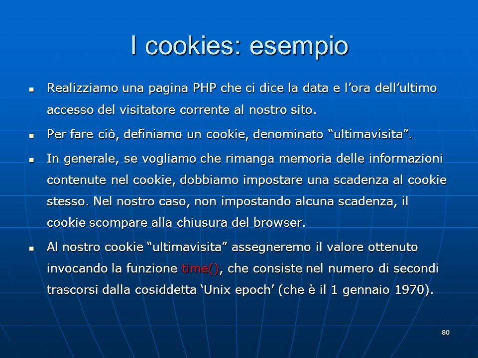 80 I cookies: esempio Realizziamo una pagina PHP che ci dice la data e lora dellultimo accesso del visitatore corrente al nostro sito. Realizziamo una
