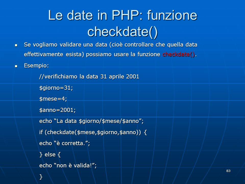 83 Le date in PHP: funzione checkdate() Se vogliamo validare una data (cioè controllare che quella data effettivamente esista) possiamo usare la funzi