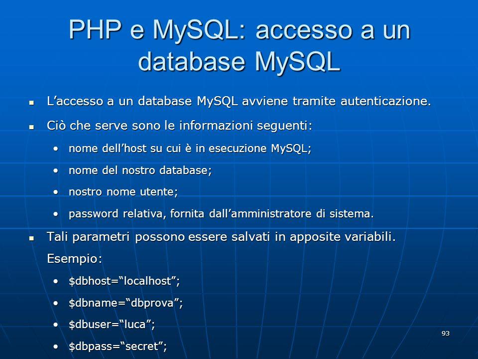 93 PHP e MySQL: accesso a un database MySQL Laccesso a un database MySQL avviene tramite autenticazione. Laccesso a un database MySQL avviene tramite