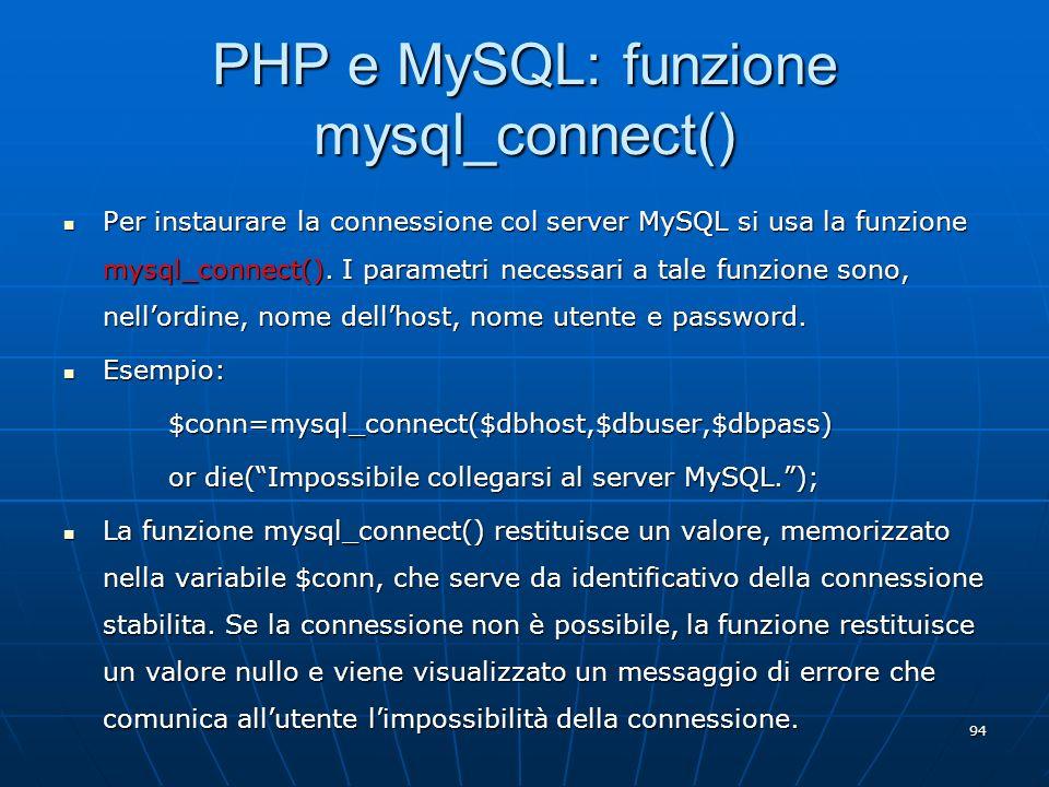 94 PHP e MySQL: funzione mysql_connect() Per instaurare la connessione col server MySQL si usa la funzione mysql_connect(). I parametri necessari a ta
