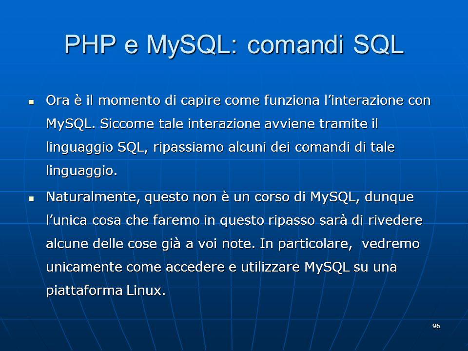 96 PHP e MySQL: comandi SQL Ora è il momento di capire come funziona linterazione con MySQL. Siccome tale interazione avviene tramite il linguaggio SQ