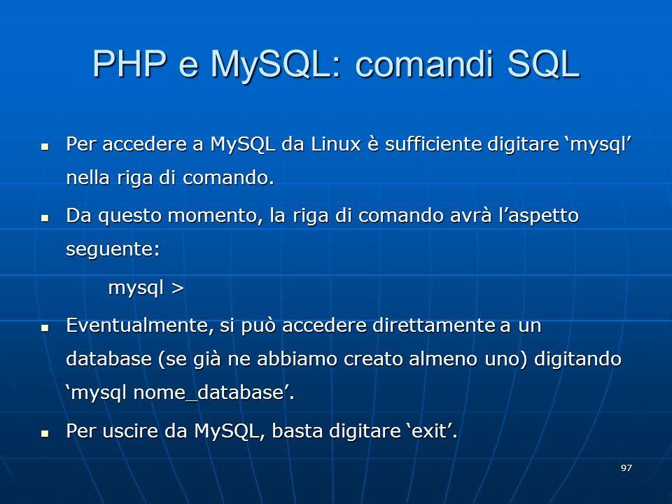 97 PHP e MySQL: comandi SQL Per accedere a MySQL da Linux è sufficiente digitare mysql nella riga di comando. Per accedere a MySQL da Linux è sufficie