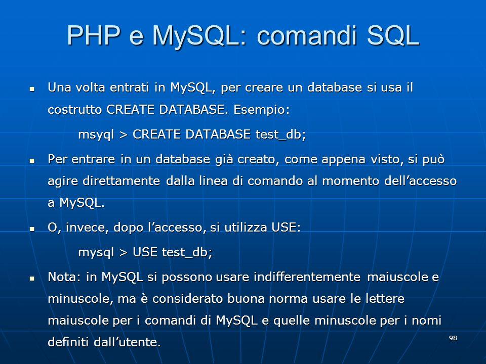98 PHP e MySQL: comandi SQL Una volta entrati in MySQL, per creare un database si usa il costrutto CREATE DATABASE. Esempio: Una volta entrati in MySQ