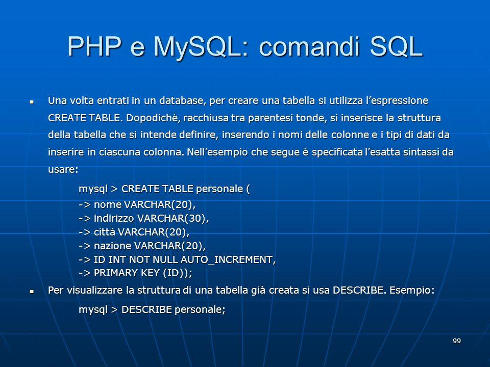 99 PHP e MySQL: comandi SQL Una volta entrati in un database, per creare una tabella si utilizza lespressione CREATE TABLE. Dopodichè, racchiusa tra p