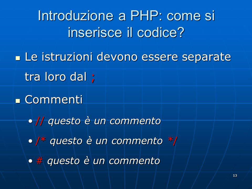 13 Introduzione a PHP: come si inserisce il codice? Le istruzioni devono essere separate tra loro dal ; Le istruzioni devono essere separate tra loro