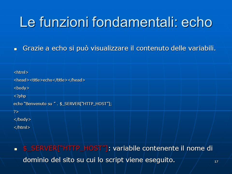 17 Le funzioni fondamentali: echo Grazie a echo si può visualizzare il contenuto delle variabili. Grazie a echo si può visualizzare il contenuto delle