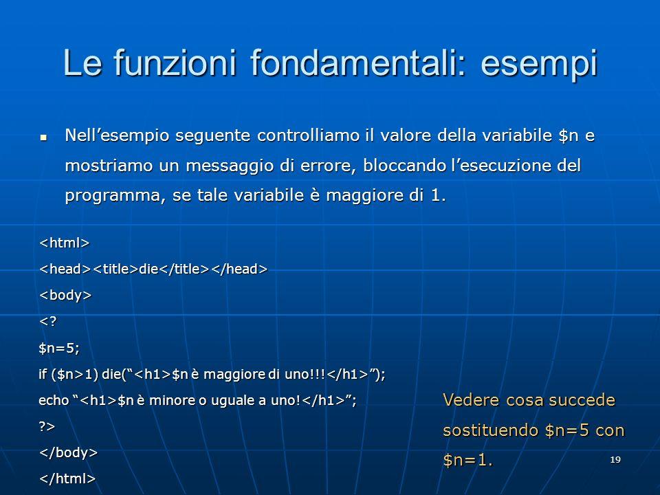 19 Le funzioni fondamentali: esempi Nellesempio seguente controlliamo il valore della variabile $n e mostriamo un messaggio di errore, bloccando lesec