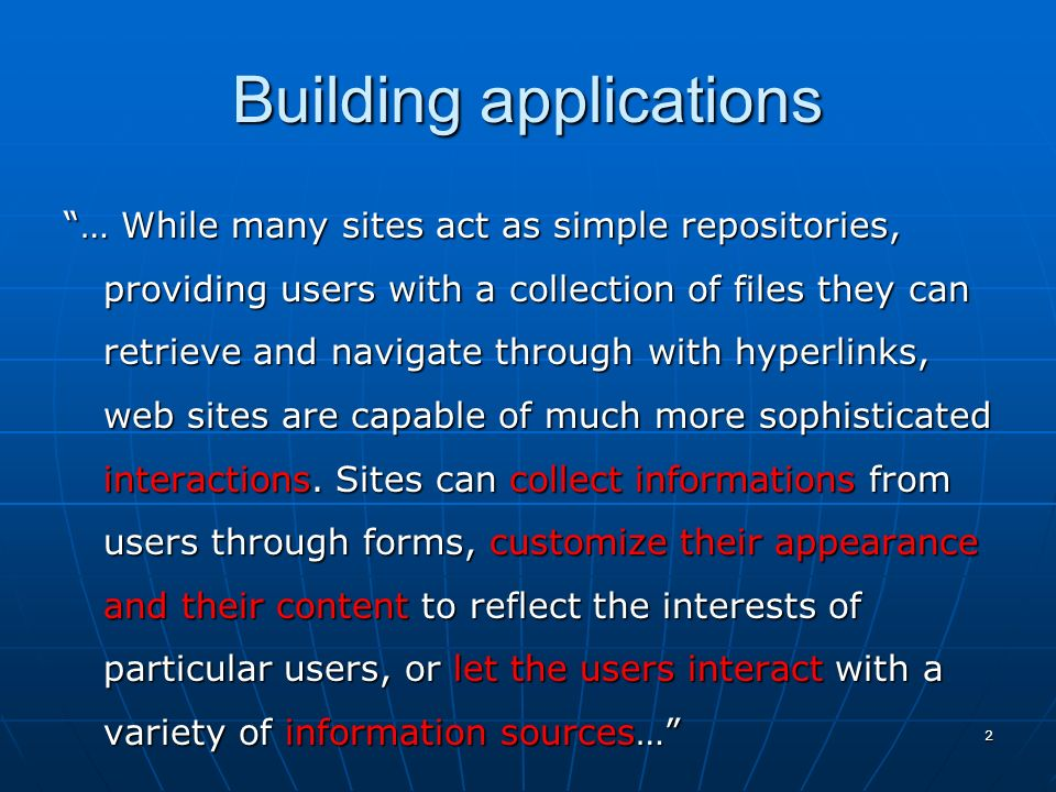 2 Building applications … While many sites act as simple repositories, providing users with a collection of files they can retrieve and navigate through with hyperlinks, web sites are capable of much more sophisticated interactions.
