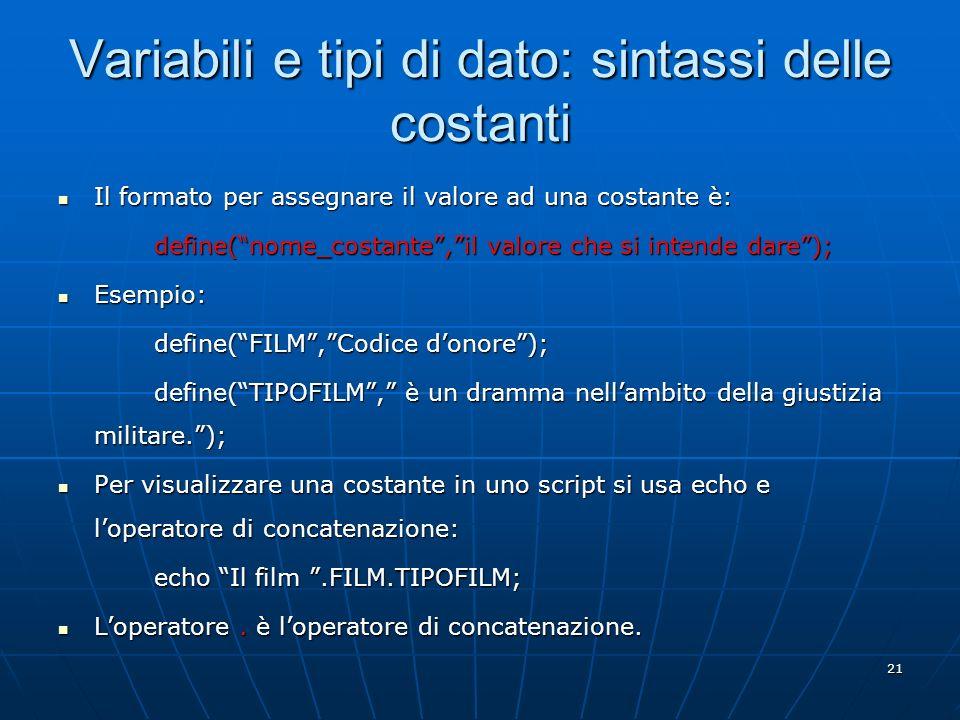 21 Variabili e tipi di dato: sintassi delle costanti Il formato per assegnare il valore ad una costante è: Il formato per assegnare il valore ad una c