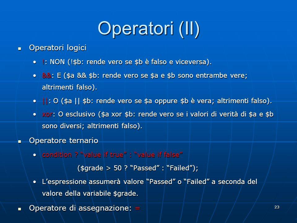 23 Operatori (II) Operatori logici Operatori logici !: NON (!$b: rende vero se $b è falso e viceversa).!: NON (!$b: rende vero se $b è falso e vicever