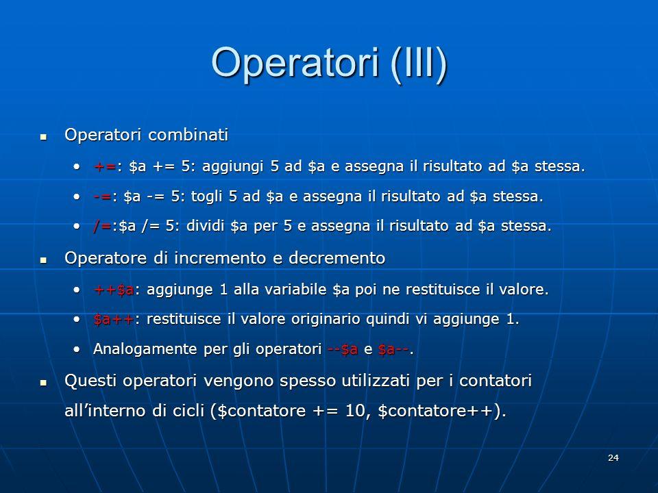 24 Operatori (III) Operatori combinati Operatori combinati +=: $a += 5: aggiungi 5 ad $a e assegna il risultato ad $a stessa.+=: $a += 5: aggiungi 5 a