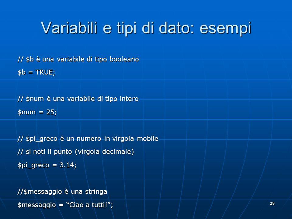 28 Variabili e tipi di dato: esempi // $b è una variabile di tipo booleano $b = TRUE; // $num è una variabile di tipo intero $num = 25; // $pi_greco è