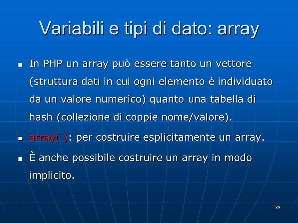 29 Variabili e tipi di dato: array In PHP un array può essere tanto un vettore (struttura dati in cui ogni elemento è individuato da un valore numeric