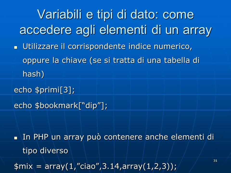 31 Variabili e tipi di dato: come accedere agli elementi di un array Utilizzare il corrispondente indice numerico, oppure la chiave (se si tratta di u