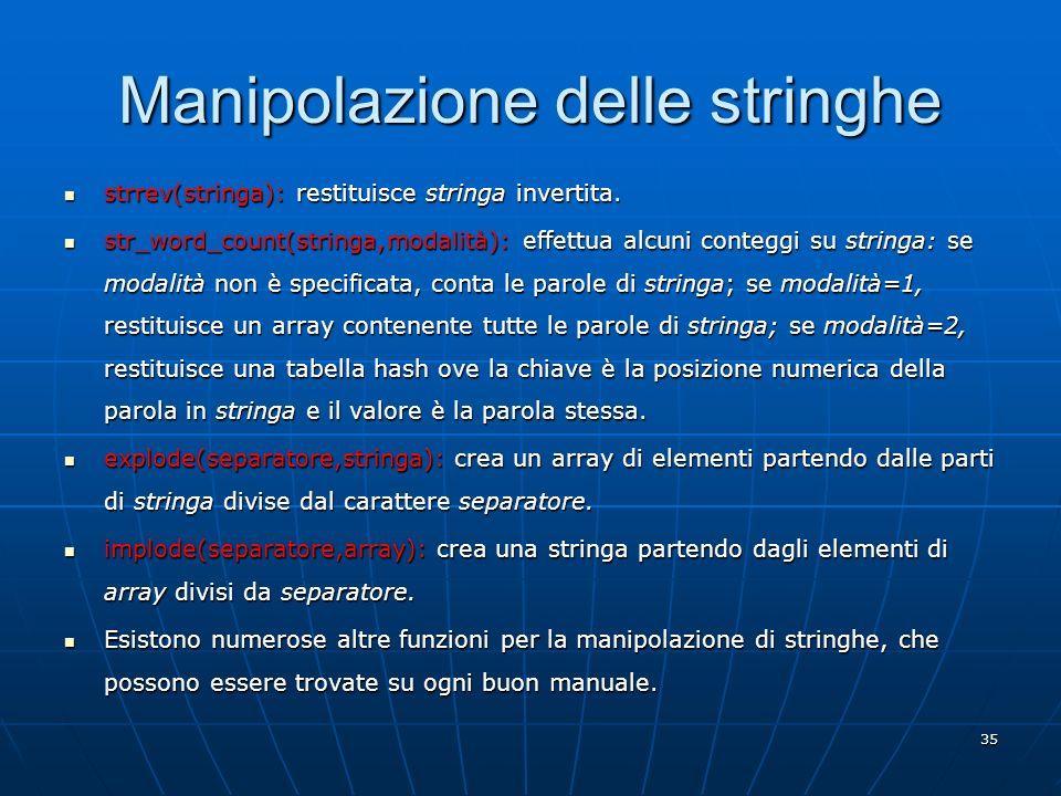 35 Manipolazione delle stringhe strrev(stringa): restituisce stringa invertita. strrev(stringa): restituisce stringa invertita. str_word_count(stringa