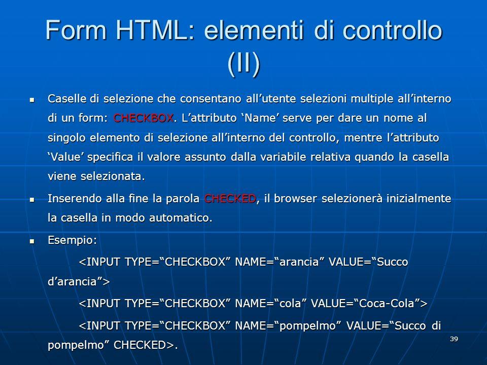 39 Form HTML: elementi di controllo (II) Caselle di selezione che consentano allutente selezioni multiple allinterno di un form: CHECKBOX. Lattributo