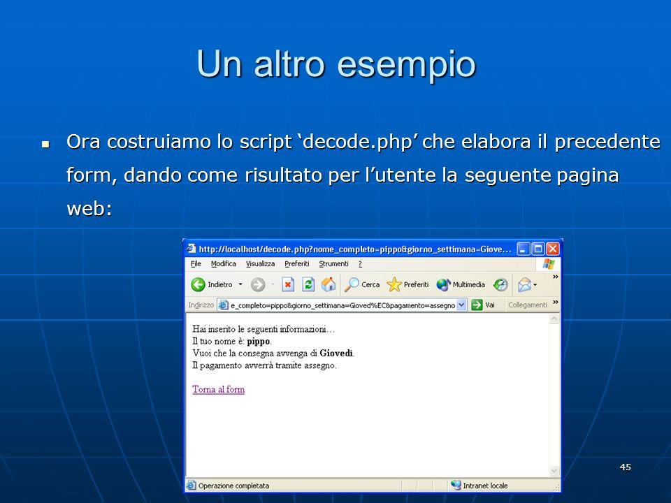 45 Un altro esempio Ora costruiamo lo script decode.php che elabora il precedente form, dando come risultato per lutente la seguente pagina web: Ora c