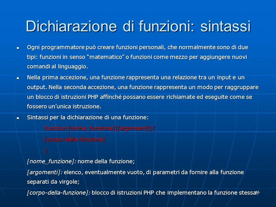 46 Dichiarazione di funzioni: sintassi Ogni programmatore può creare funzioni personali, che normalmente sono di due tipi: funzioni in senso matematic