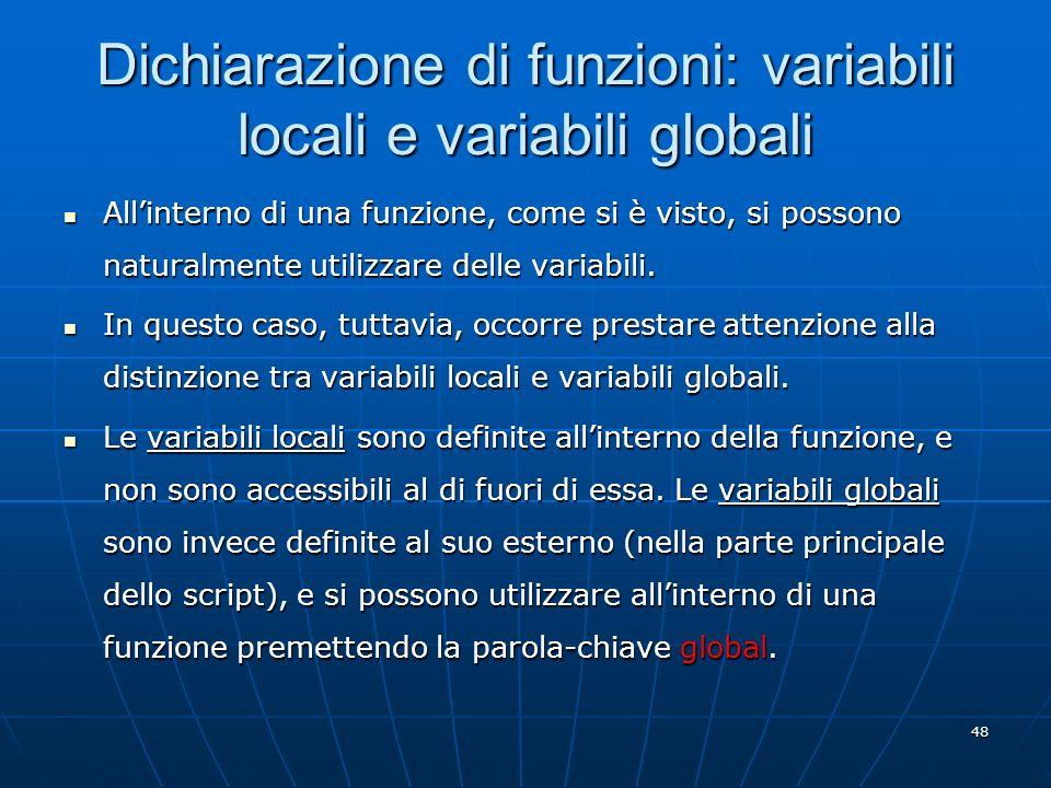 48 Dichiarazione di funzioni: variabili locali e variabili globali Allinterno di una funzione, come si è visto, si possono naturalmente utilizzare del