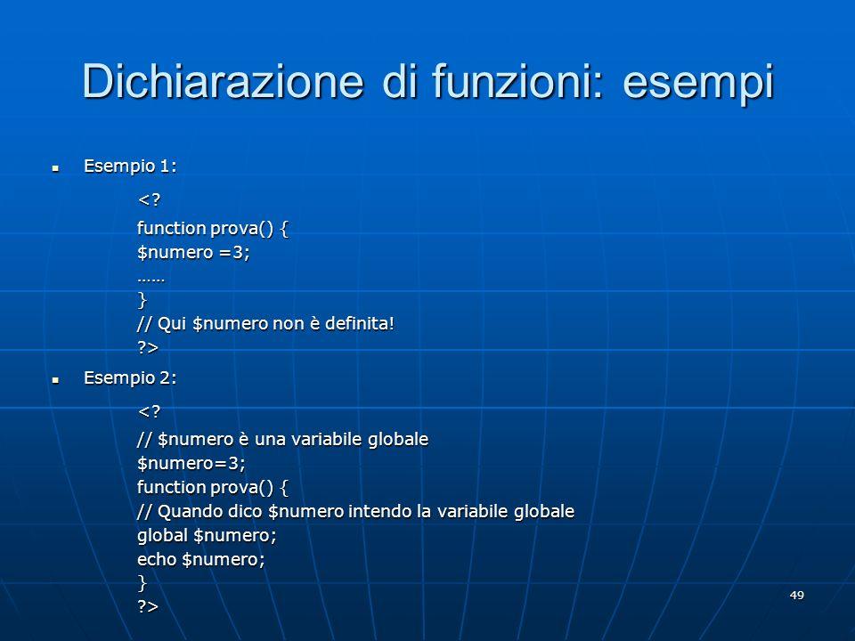 49 Dichiarazione di funzioni: esempi Esempio 1: Esempio 1:<? function prova() { $numero =3; ……} // Qui $numero non è definita! ?> Esempio 2: Esempio 2