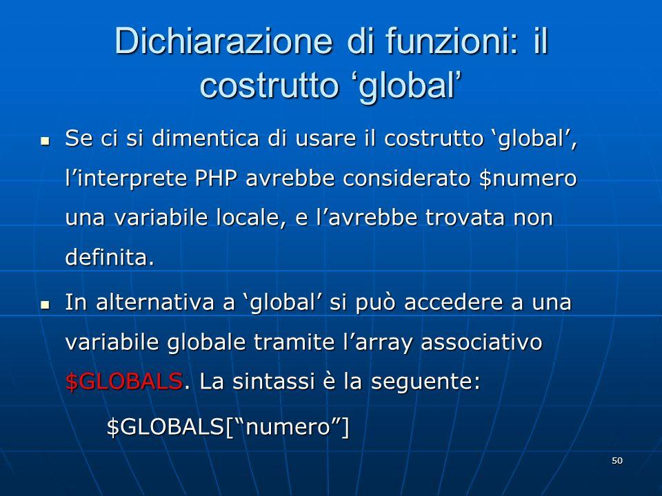 50 Dichiarazione di funzioni: il costrutto global Se ci si dimentica di usare il costrutto global, linterprete PHP avrebbe considerato $numero una var