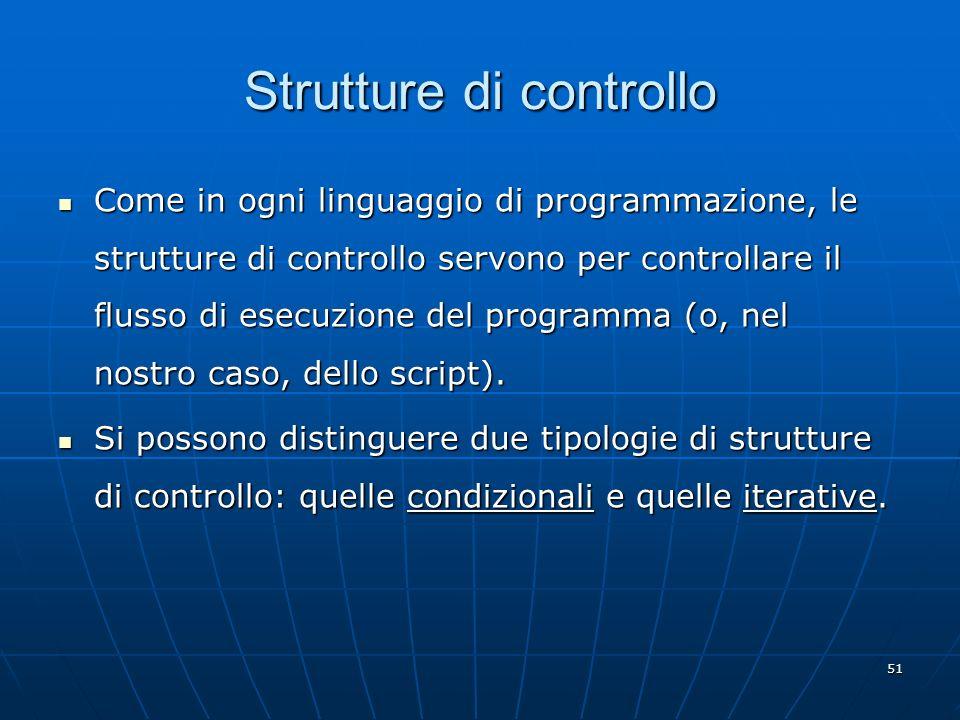 51 Strutture di controllo Come in ogni linguaggio di programmazione, le strutture di controllo servono per controllare il flusso di esecuzione del pro