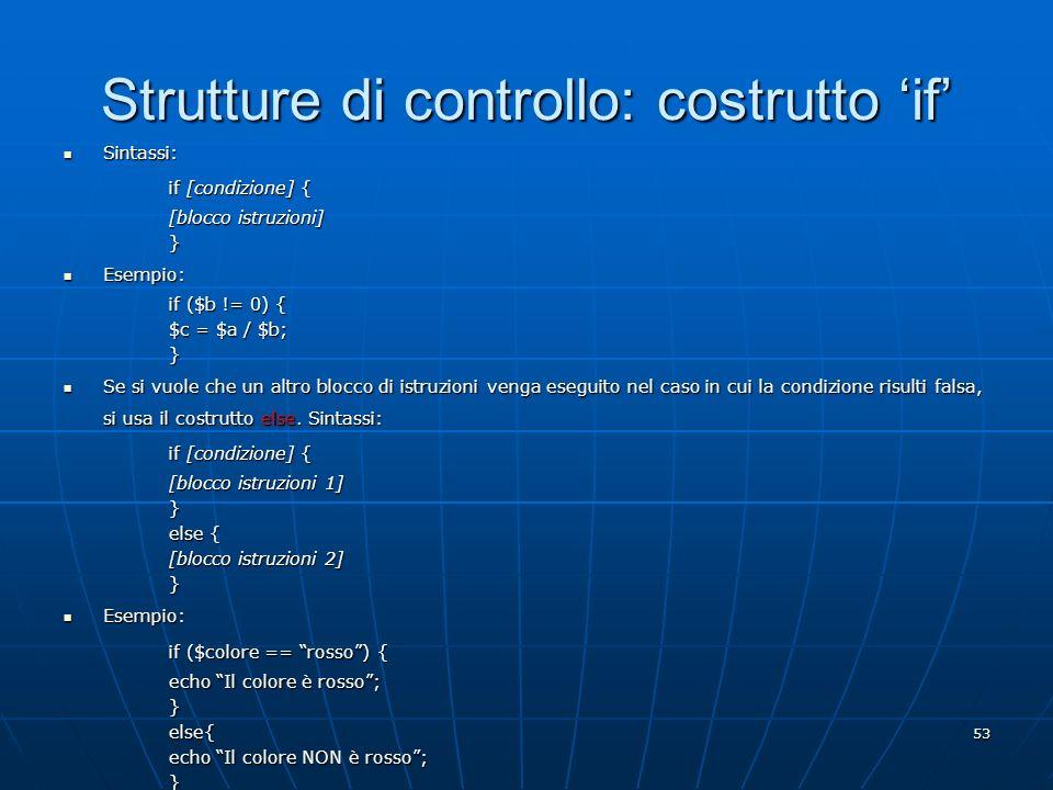 53 Strutture di controllo: costrutto if Sintassi: Sintassi: if [condizione] { [blocco istruzioni] } Esempio: Esempio: if ($b != 0) { $c = $a / $b; } S