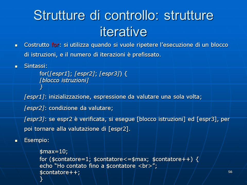 56 Strutture di controllo: strutture iterative Costrutto for: si utilizza quando si vuole ripetere lesecuzione di un blocco di istruzioni, e il numero